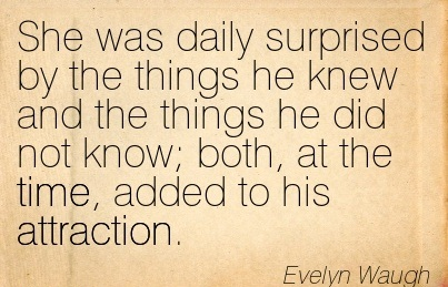 She Was Daily Surprised By The Things He Knew And The Things He Did Not Know; Both, At The Time, Added To His Attraction. - Evelyn Waugh