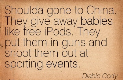 Shoulda Gone To China. They Ggive Away Babies Like Free iPods. They Put Them In Guns And Shoot Them Out At Sporting Events. - Diablo Cody
