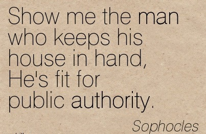 Show Me The Man Who Keeps His House In Hand, He's Fit For Public Authority. - Sophocles