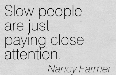 Slow People Are Just Paying Close Attention. - Nancy Farmer