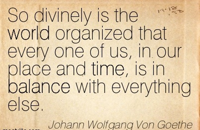 So Divinely Is The World Organized That Every One Of Us, In Our Place And Time, Is In Balance With Everything Else. - Johann Wolfgang Von Goethe