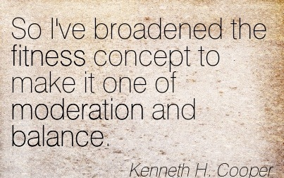 So I've Broadened The Fitness Concept To Make It One Of Moderation And Balance. - Kenneth H. Cooper