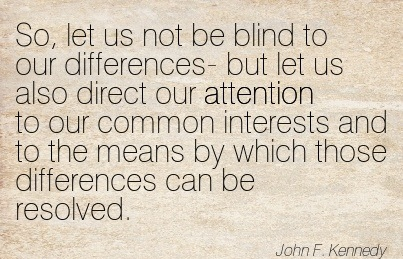 So, Let Us Not Be Blind To Our Differences- But Let Us Also Direct Our Attention To Our Common Interests And To The Means By Which Those Differences Can Be Resolved. - John F. Kennedy