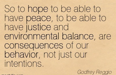 So To Hope To Be Able To Have Peace, To Be Able To Have Justice And Environmental Balance, Are Consequences Of Our Behavior, Not Just Our Intentions. - Godfrey Reggio