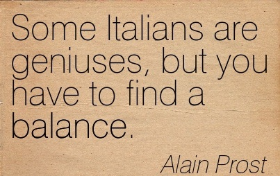 Some Italians Are Geniuses, But You Hhave To Find A Balance. - Alain Prost
