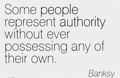 Some People Represent Authority Without Ever Possessing Any Of Their Own. - Banksy