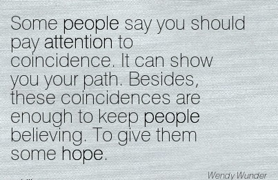 Some People Say You Should Pay Attention To Coincidence… - Wendy Wunder