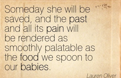 Someday She Will Be Saved, And The Past And All Its Pain Will Be Rendered As Smoothly Palatable As The Food We Spoon To Our Babies. - Lauren Oliver