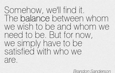 Somehow, We'll Find It. The Balance Between Whom We Wish To Be And Whom We Need To Be… - Brandon Sanderson