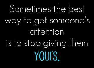 Sometimes The Best Way To Get Someones Attention Is To Stop Giving Them Yours.