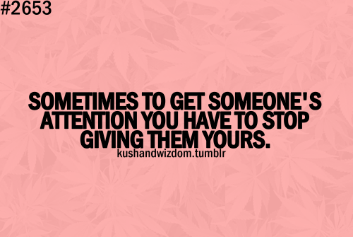 Sometimes To Get Someone's Attention You Have To Stop Giving Them Yours.