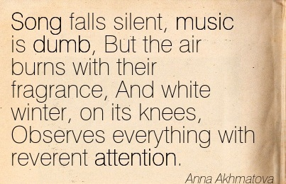 Song Falls Silent, Music Is Dumb, But The Air Burns With Their Fragrance, And White Winter, On Its Knees, Observes Everything With Reverent Attention. - Anna Akhmatova