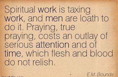 Spiritual Work Is Taxing Work, And Men Are Loath To Do It. Praying, True Praying, Costs An Outlay Of Serious Attention And Of Time, Which Flesh And Blood Do Not Relish. - E.M. Bounds