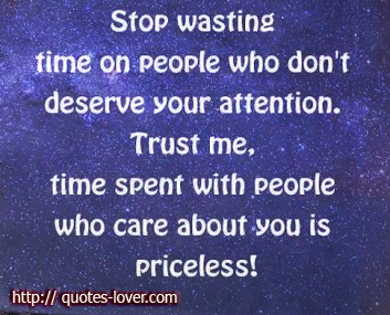 Stop Wasting Time On People Who Don't Deserve Your Attention. Trust Me, Time Spent With People Who Care About You Is Priceless.
