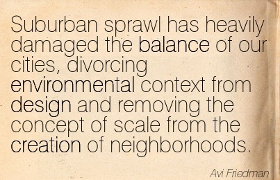 Suburban Sprawl Has Heavily Damaged The Balance Of Our Cities, Divorcing Environmental Context From Design And Removing The Concept Of Scale From The Creation Of Neighborhoods. - Avi Friedman