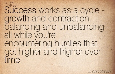 Success Works As A Cycle - Growth And Contraction, Balancing And Unbalancing.. - Julien Smith