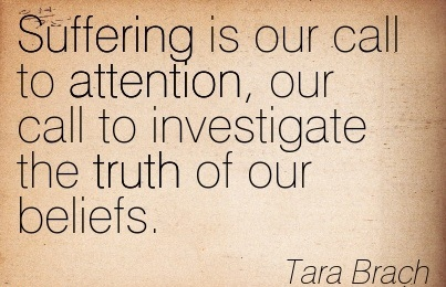 Suffering Is Our Call To Attention, Our Call To Investigate The Truth Of Our Beliefs. - Tara Brach