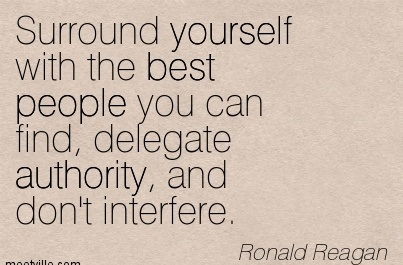 Surround Yourself With The Best People You Can Find, Delegate Authority, And Don't Interfere. - Ronald Reagan