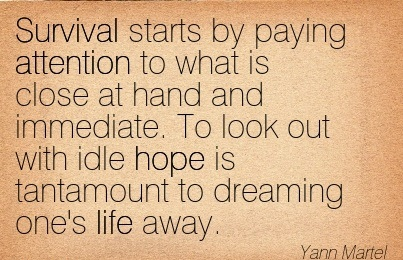 Survival Starts By Paying Attention To What Is Close At Hand And Immediate. To Look Out With Idle Hope Is Tantamount To Dreaming One's Life Away. - Yann Martel