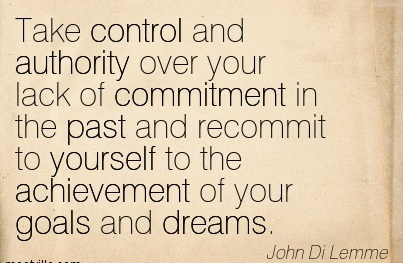 Take Control And Authority Over Your Lack Of Commitment In The Past And Recommit To Yourself To The Achievement Of Your Goals And Dreams. - John Di Lemme