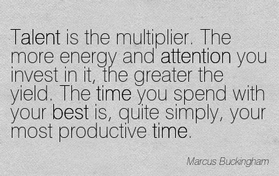 Talent Is The Multiplier. The More Energy And Attention You Invest In It.. - Marcus Buckingham
