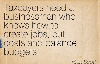 Taxpayers Need A Businessman Who Knows How To Create Jobs, Cut Costs And Balance Budgets. - Rick Scott