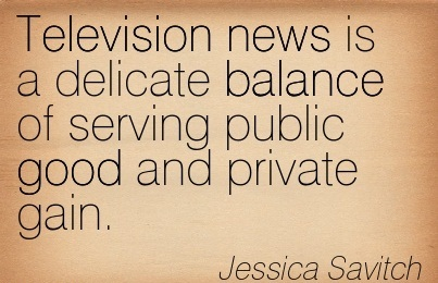 Television News Is A Delicate Balance Of Serving Public Good And Private Gain. - Jessica Savitch