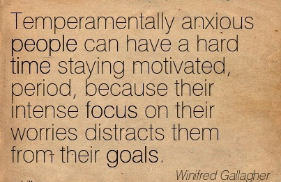 Temperamentally Anxious People Can Have A Hard Time Staying Motivated, Period, Because Their Intense Focus On Their Worries Distracts Them From Their Goals. - Winfred Gallagher