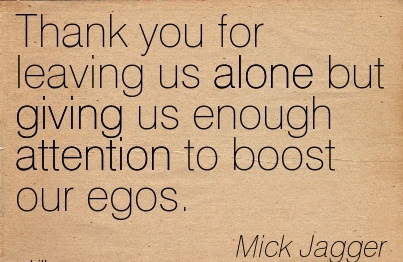 Thank You For Leaving Us Alone But Giving Us Enough Attention To Boost Our Egos. - Mick Jagger