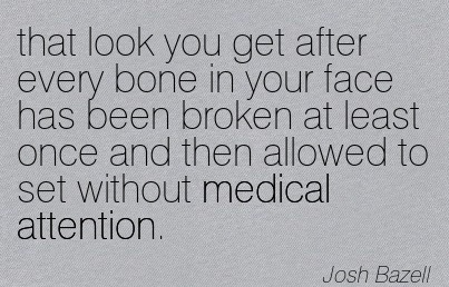 That Look You Get After Every Bone In Your Face Has Been Broken At Least Once And Then Allowed To Set Without Medical Attention. - Josh Bazell