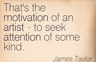 That's The Motivation Of An Artist-To Seek Attention Of Some Kind. - James Taylor