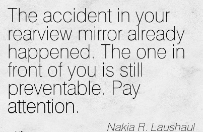 The Accident In Your Rearview Mirror Already Happened. The One In Front Of You Is Still Preventable. Pay Attention. - Nakia R. Laushaul
