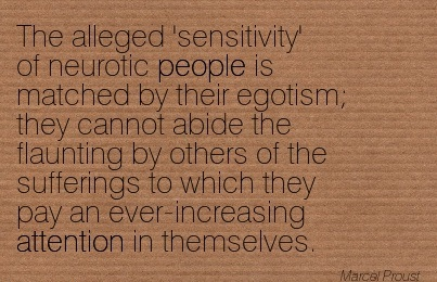 The Alleged 'Sensitivity' Of Neurotic People Is Matched By Their Egotism They Cannot Abide The Flaunting By Others Of The Sufferings To Which They Pay An Ever-Increasing Attention In Themselves. - Marcel Proust