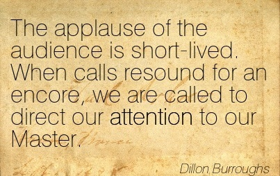 The Applause Of The Audience Is Short-Lived. When Calls Resound For An Encore, We Are Called To Direct Our Attention To Our  - Dillon Burroughs