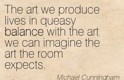 The Art We Produce Lives In Queasy Balance With The Art We Can Imagine The Art The Room Expects. - Michael Cunningham