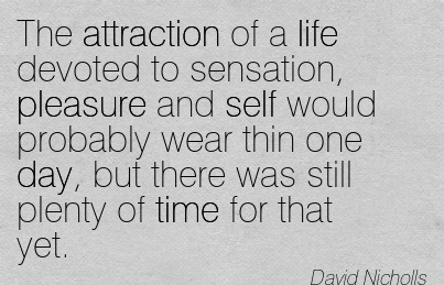 The Attraction Of A Life Devoted To Sensation.. - David Nicholls