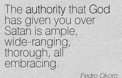 The Authority That God Has Given You Over Satan Is Ample, Wide-Ranging, Thorough, All Embracing. - Pedro Okoro