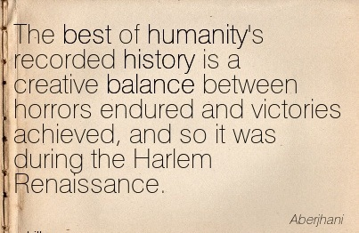 The Best Of Humanity's Recorded History Is A Creative Balance Between Horrors Endured And Victories Achieved, And So It Was During The Harlem Renaissance. - Aberjhani