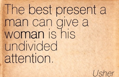 The Best Present A Man Can Give A Woman Is His Undivided Attention. - Usher