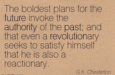 The Boldest Plans For The Future Invoke The Authority Of The Past And That Even A Revolutionary Seeks To Satisfy Himself That He Is Also A Reactionary. - G.K. Chesterton