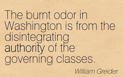 The Burnt Odor In Washington Is From The Disintegrating Authority Of The Governing Classes. - William Greider