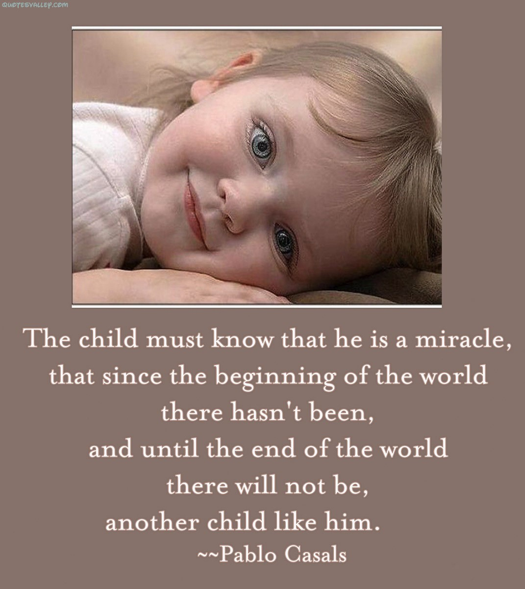 The Child Must Know That He Is A Miracle, That Since The Beginning Of The World There Hasn't Been.. Pablo Casals