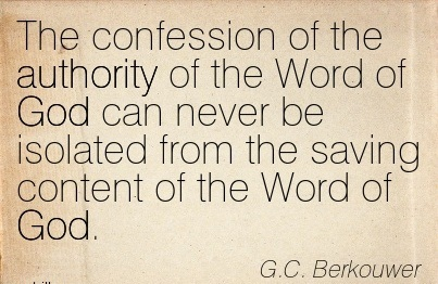 The Confession Of The Authority Of The Word Of God Can Never Be Isolated From The Saving Content Of The Word Of God. - G.C. Berkouwer