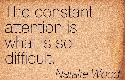 The Constant Attention Is What Is So Difficult. - Natalie Wood
