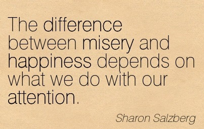 The Difference Between Misery And Happiness Depends On What We Do With Our Attention. - Sharon Salzberg