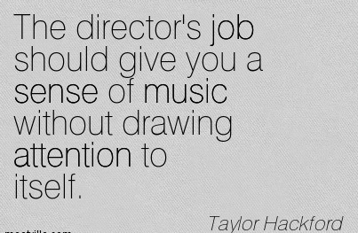 The Director's Job Should Give You A Sense Of Music Without Drawing Attention To Itself. - Taylor Hackford