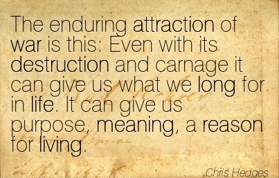 The Enduring Attraction Of War Is This  Even With Its Destruction And Carnage It Can Give Us What We Long For In Life. It Can Give Us Purpose, Meaning, A Reason For Living. - Chris Hedges