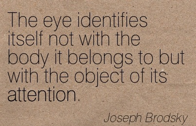 The Eye Identifies Itself Not With The Body It Belongs To But With The Object Of Its Attention. - Joseph Brodsky