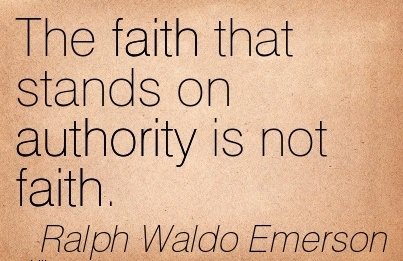 The Faith That Stands On Authority Is Not Faith. - Ralph Waldo Emerson
