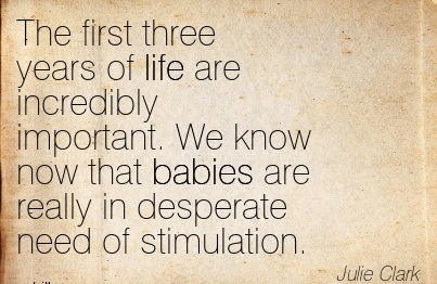 The First Three Years Of Life Are Incredibly Important. We Know Now That Babies Are Really In Desperate Need Of Stimulation. - Julie Clark
